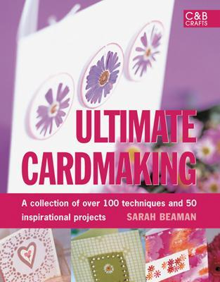 Ultimate Cardmaking: A Collection of Over 100 Techniques and 50 Inspirational Projects - Beaman, Sarah
