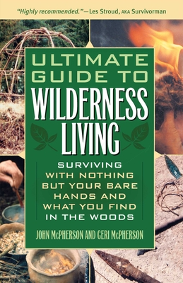 Ultimate Guide to Wilderness Living: Surviving with Nothing But Your Bare Hands and What You Find in the Woods - McPherson, John, Mr., and McPherson, Geri