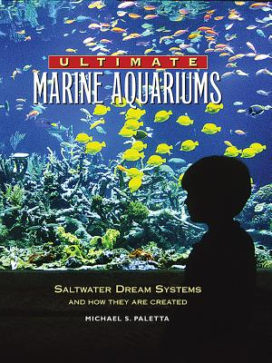 Ultimate Marine Aquariums: Saltwater Dream Systems and How They Are Created - Paletta, Michael S