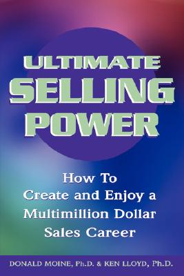 Ultimate Selling Power: How to Create and Enjoy a Multi-Million Dollar Sales Career - Moine, Donald J, and Lloyd, Ken Ph D, and Thomas, Ted (Foreword by)