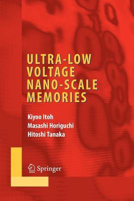 Ultra-Low Voltage Nano-Scale Memories - Itoh, Kiyoo (Editor), and Horiguchi, Masashi (Editor), and Tanaka, Hitoshi (Editor)