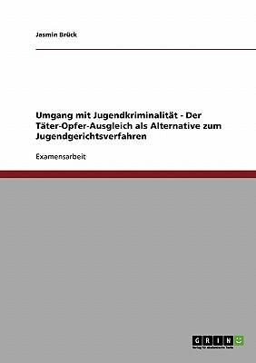 Umgang Mit Jugendkriminalitat. Der Tater-Opfer-Ausgleich ALS Alternative Zum Jugendgerichtsverfahren - Bruck, Jasmin