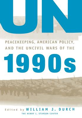 Un Peacekeeping, American Politics, and the Uncivil Wars of the 1990s - Durch, William J (Editor)