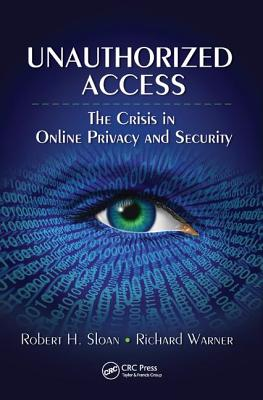 Unauthorized Access: The Crisis in Online Privacy and Security - Sloan, Robert