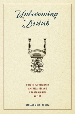 Unbecoming British: How Revolutionary America Became a Postcolonial Nation - Yokota, Kariann Akemi