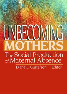 Unbecoming Mothers: The Social Production of Maternal Absence - Gustafson, Diana L (Editor)