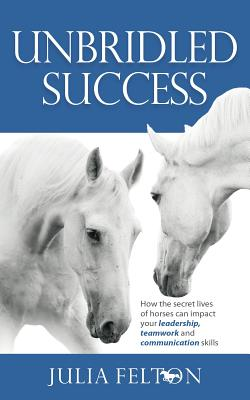 Unbridled Success: How the secret lives of horses can impact your leadership, teamwork and communication skills - Felton, Julia