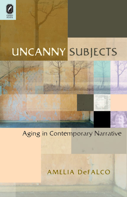 Uncanny Subjects: Aging in Contemporary Narrative - DeFalco, Amelia