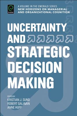 Uncertainty and Strategic Decision Making - Sund, Kristian J, and Galavan, Robert J, and Huff, Anne Sigismund