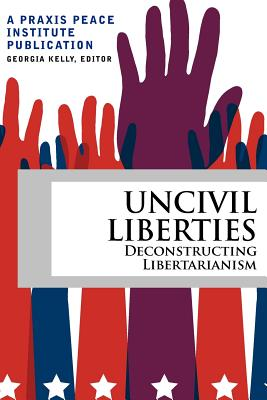 Uncivil Liberties: Deconstructing Libertarianism - Kelly, Georgia (Editor), and Henderson, Hazel (Contributions by)
