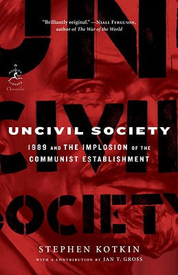 Uncivil Society: 1989 and the Implosion of the Communist Establishment - Kotkin, Stephen, and Gross, Jan (Contributions by)