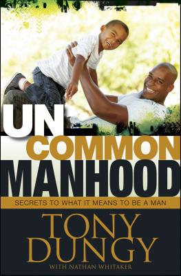 Uncommon Manhood: Secrets to What It Means to Be a Man - Dungy, Tony, and Whitaker, Nathan