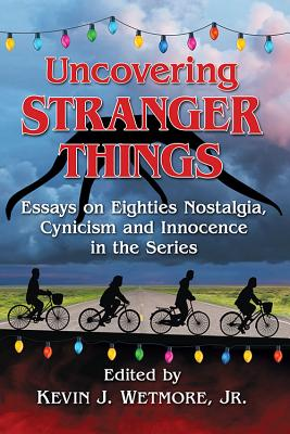 Uncovering Stranger Things: Essays on Eighties Nostalgia, Cynicism and Innocence in the Series - Wetmore, Kevin J