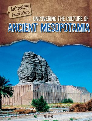 Uncovering the Culture of Ancient Mesopotamia - Wood, Alix