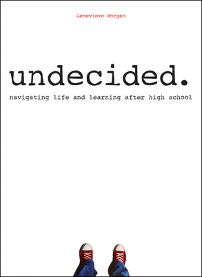 Undecided.: Navigating Life and Learning After High School - Morgan, Genevieve