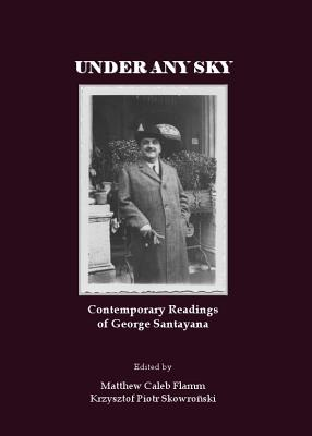 Under Any Sky: Contemporary Readings of George Santayana - Flamm, Matthew Caleb (Editor), and Skowronski, Krzysztof Piotr (Editor)