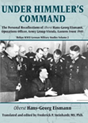 Under Himmler's Command: The Personal Recollections of Oberst Hans-Georg Eismann, Operations Officer, Army Group Vistula, Eastern Front 1945 - Eismann, Oberst Hans-Georg, and Steinhardt, Frederick P (Translated by)