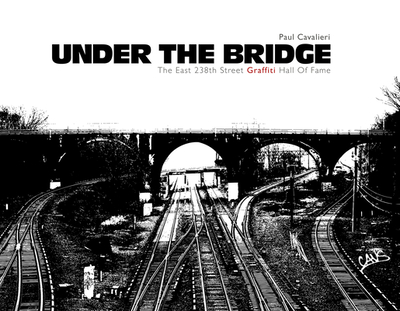 Under the Bridge: The East 238th Street Graffiti Hall of Fame - Cavalieri, Paul