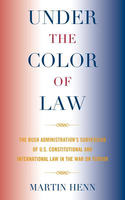 Under the Color of Law: The Bush Administration's Subversion of U.S. Constitutional and International Law in the War on Terror - Henn, Martin
