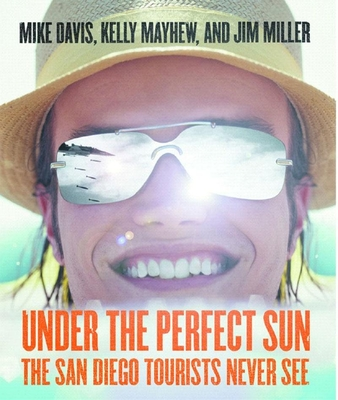 Under the Perfect Sun: The San Diego Tourists Never See - Davis, Mike, and Mayhew, Kelly, and Miller, Jim
