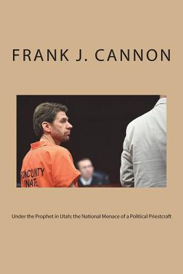 Under the Prophet in Utah; The National Menace of a Political Priestcraft - Cannon, Frank J