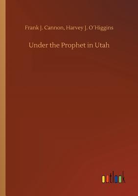 Under the Prophet in Utah - Cannon, Frank J Ohiggins Harvey J