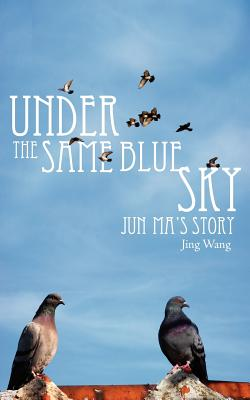 Under the Same Blue Sky: Jun Ma's Story - Wang, Jing