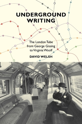 Underground Writing: The London Tube from George Gissing to Virginia Woolf - Welsh, David