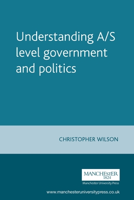 Understanding A/S Level Government and Politics: A Guide for A/S Level Politics Students - Wilson, Chris