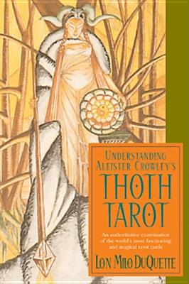Understanding Aleister Crowley's Thoth Tarot: An Authoritative Examination of the World's Most Fascinating and Magical Tarot Cards - DuQuette, Lon Milo
