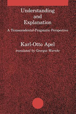 Understanding and Explanation: A Transcendental-Pragmatic Perspective - Apel, Karl-Otto, and Warnke, Georgia (Translated by)