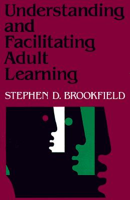 Understanding and Facilitating Adult Learning: A Comprehensive Analysis of Principles and Effective Practices - Brookfield, Stephen D