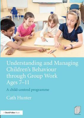 Understanding and Managing Children's Behaviour Through Group Work Ages 7-11: A Child-Centred Programme - Hunter, Cath