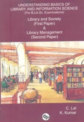 Understanding Basics of Library and Information Science (for B.Lib.SC. Examinations): Library and Society (First Paper) & Library Management (Second Paper) - Lal, C, and Kumar, K