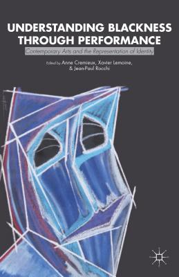 Understanding Blackness Through Performance: Contemporary Arts and the Representation of Identity - Cremieux, Anne, and Lemoine, X (Editor), and Rocchi, J (Editor)