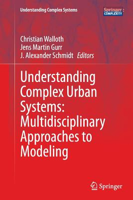 Understanding Complex Urban Systems: Multidisciplinary Approaches to Modeling - Walloth, Christian (Editor), and Gurr, Jens Martin (Editor), and Schmidt, J Alexander (Editor)
