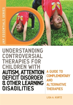 Understanding Controversial Therapies for Children with Autism, Attention Deficit Disorder, and Other Learning Disabilities: A Guide to Complementary and Alternative Medicine - Kurtz, Lisa A