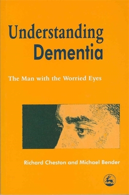 Understanding Dementia: The Man with the Worried Eyes - Bender, Michael, and Cheston, Richard
