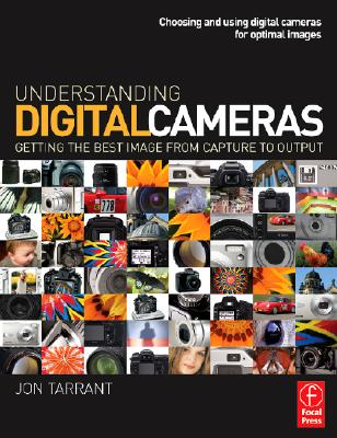 Understanding Digital Cameras: Getting the Best Image from Capture to Output - Tarrant, Jon