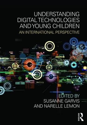 Understanding Digital Technologies and Young Children: An international perspective - Garvis, Susanne (Editor), and Lemon, Narelle (Editor)
