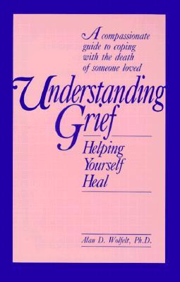 Understanding Grief: Helping Yourself Heal - Wolfelt, Alan D, Dr., PhD, and Welfelt, Alan D
