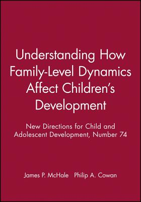 Understanding How Family-Level Dynamics Affect Children's Development: New Directions for Child and Adolescent Development, Number 74 - McHale, James P (Editor), and Cowan, Philip a (Editor)