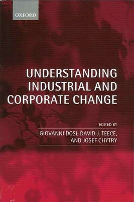 Understanding Industrial and Corporate Change - Dosi, Giovanni (Editor), and Teece, David J (Editor), and Chytry, Josef (Editor)