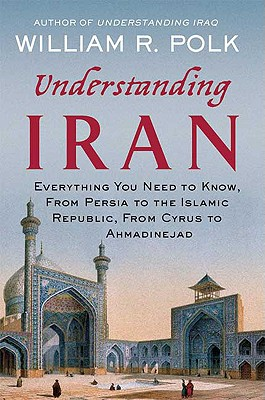 Understanding Iran: Everything You Need to Know, from Persia to the Islamic Republic, from Cyrus to Ahmadinejad - Polk, William R