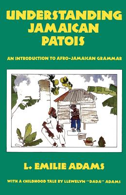 Understanding Jamaican Patois: An Introduction to Afro-Jamaican Grammar - Adams, L Emilie, and Adams, Llewelyn Dada
