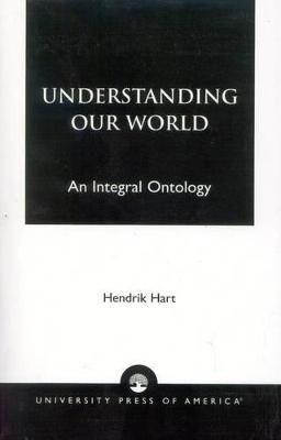 Understanding Our World: An Integral Ontology - Hart, Hendrik
