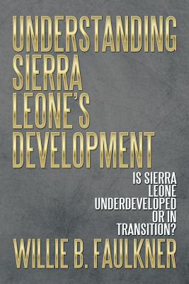 Understanding Sierra Leone's Development: Is Sierra Leone Underdeveloped or in Transition? - Faulkner, Willie B