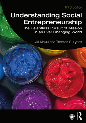 Understanding Social Entrepreneurship: The Relentless Pursuit of Mission in an Ever Changing World - Kickul, Jill, and Lyons, Thomas S.