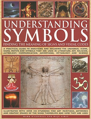 Understanding Symbols: Finding the Meaning of Signs and Visual Codes: A Practical Guide to Decoding the Universal Icons, Signs, Motifs and Symbols That Are Used in Literature, Art, Religion, Astrology, Communication, Advertising, Mythology and Science - O'Connell, Mark, and Airey, Raje