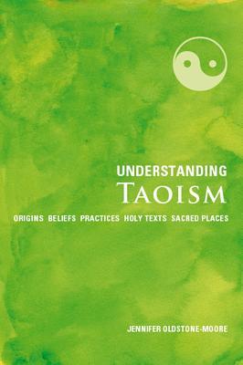 Understanding Taoism: Origins, Beliefs, Practices, Holy Texts, Sacred Places - Oldstone-Moore, Jennifer